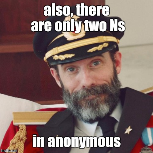 also, there are only two Ns in anonymous | made w/ Imgflip meme maker