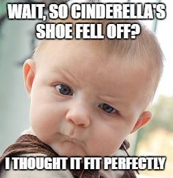 Skeptical Baby Meme | WAIT, SO CINDERELLA'S SHOE FELL OFF? I THOUGHT IT FIT PERFECTLY | image tagged in memes,skeptical baby | made w/ Imgflip meme maker