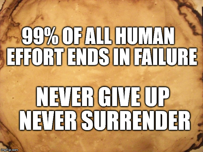 NEVER GIVE UP, NEVER SURRENDER | 99% OF ALL HUMAN  EFFORT ENDS IN FAILURE NEVER GIVE UP NEVER SURRENDER | image tagged in perseverance,success,never give up,effort,failure,99 | made w/ Imgflip meme maker
