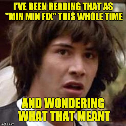 "Conspiracy Keanu Meme | I'VE BEEN READING THAT AS ""MIN MIN FIX"" THIS WHOLE TIME AND WONDERING WHAT THAT MEANT 