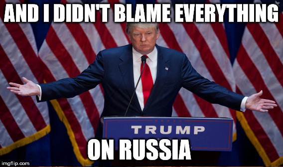 AND I DIDN'T BLAME EVERYTHING ON RUSSIA | made w/ Imgflip meme maker