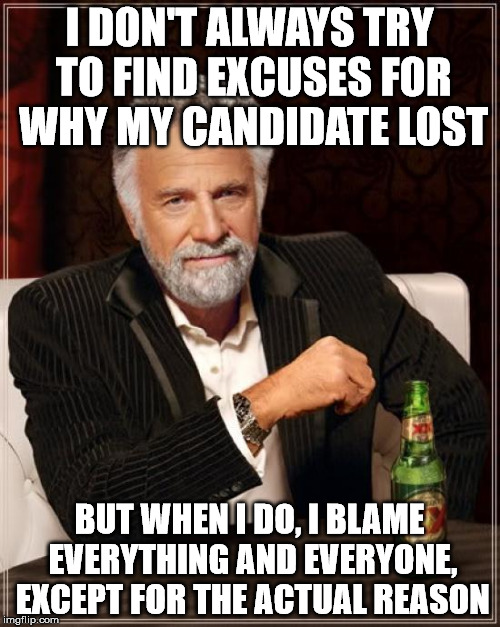 The Most Interesting Man In The World Meme | I DON'T ALWAYS TRY TO FIND EXCUSES FOR WHY MY CANDIDATE LOST BUT WHEN I DO, I BLAME EVERYTHING AND EVERYONE, EXCEPT FOR THE ACTUAL REASON | image tagged in memes,the most interesting man in the world | made w/ Imgflip meme maker