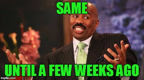Steve Harvey Meme | SAME UNTIL A FEW WEEKS AGO | image tagged in memes,steve harvey | made w/ Imgflip meme maker