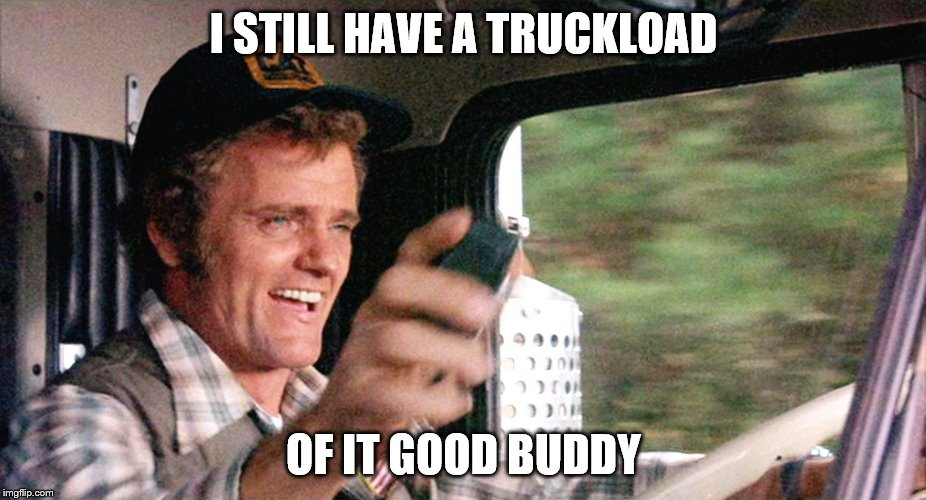 I STILL HAVE A TRUCKLOAD OF IT GOOD BUDDY | made w/ Imgflip meme maker