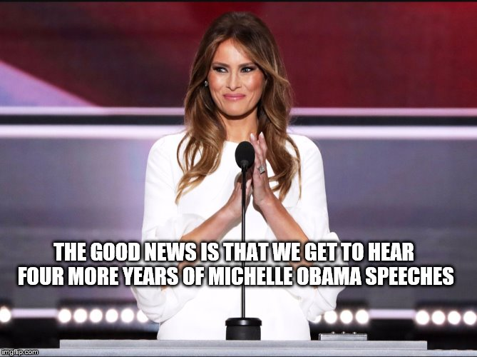 Melania trump meme | THE GOOD NEWS IS THAT WE GET TO HEAR FOUR MORE YEARS OF MICHELLE OBAMA SPEECHES | image tagged in melania trump meme | made w/ Imgflip meme maker
