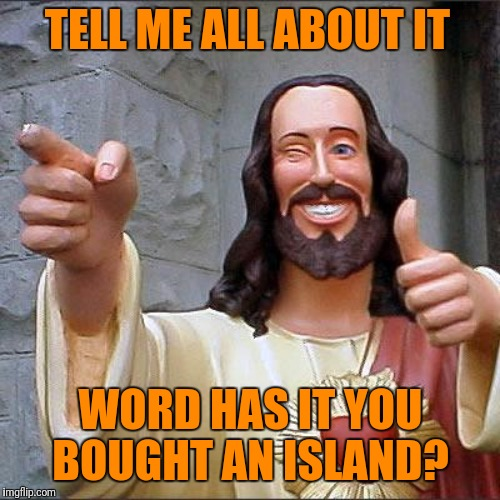 TELL ME ALL ABOUT IT WORD HAS IT YOU BOUGHT AN ISLAND? | made w/ Imgflip meme maker