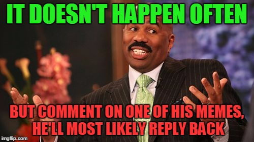 Steve Harvey Meme | IT DOESN'T HAPPEN OFTEN BUT COMMENT ON ONE OF HIS MEMES, HE'LL MOST LIKELY REPLY BACK | image tagged in memes,steve harvey | made w/ Imgflip meme maker