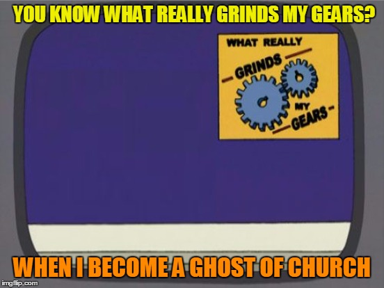 YOU KNOW WHAT REALLY GRINDS MY GEARS? WHEN I BECOME A GHOST OF CHURCH | made w/ Imgflip meme maker