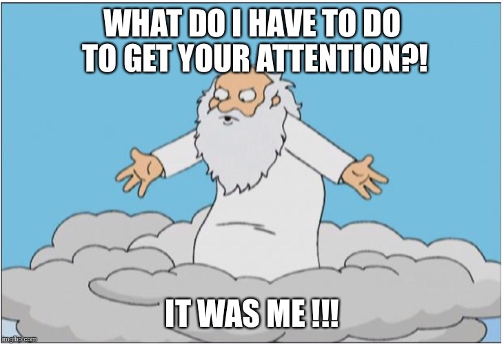 God | WHAT DO I HAVE TO DO TO GET YOUR ATTENTION?! IT WAS ME !!! | image tagged in god | made w/ Imgflip meme maker