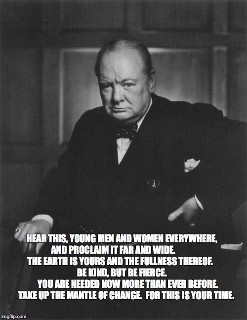 winston churchill | HEAR THIS, YOUNG MEN AND WOMEN EVERYWHERE, AND PROCLAIM IT FAR AND WIDE.            THE EARTH IS YOURS AND THE FULLNESS THEREOF.             | image tagged in winston churchill | made w/ Imgflip meme maker