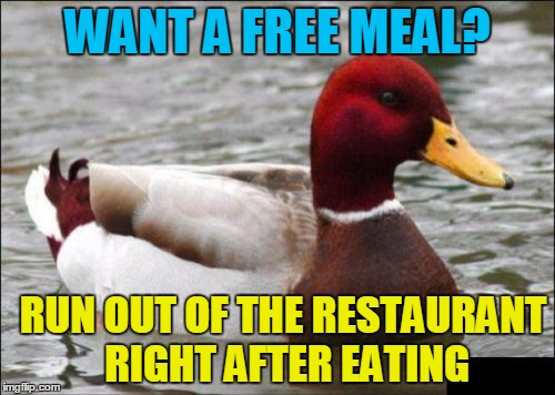 Malicious Advice Mallard Meme | WANT A FREE MEAL? RUN OUT OF THE RESTAURANT RIGHT AFTER EATING | image tagged in memes,malicious advice mallard | made w/ Imgflip meme maker