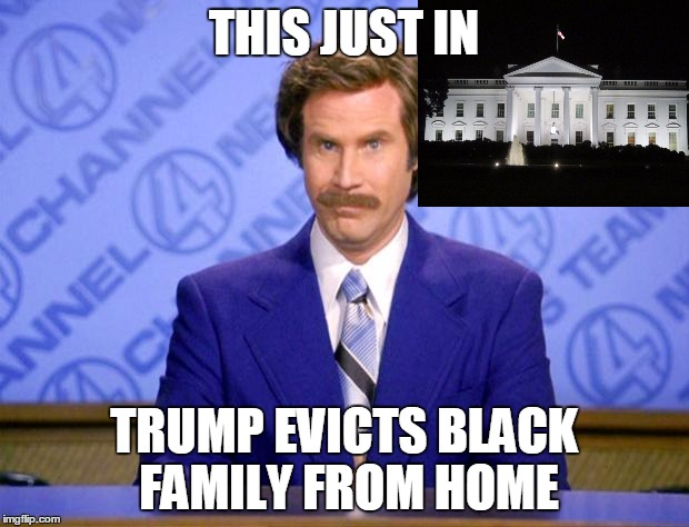 This just in  |  THIS JUST IN; TRUMP EVICTS BLACK FAMILY FROM HOME | image tagged in this just in | made w/ Imgflip meme maker