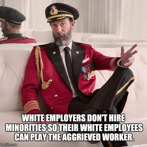 WHITE EMPLOYERS DON'T HIRE MINORITIES SO THEIR WHITE EMPLOYEES CAN PLAY THE AGGRIEVED WORKER. | image tagged in memes,captain obvious,congratulations you played yourself | made w/ Imgflip meme maker