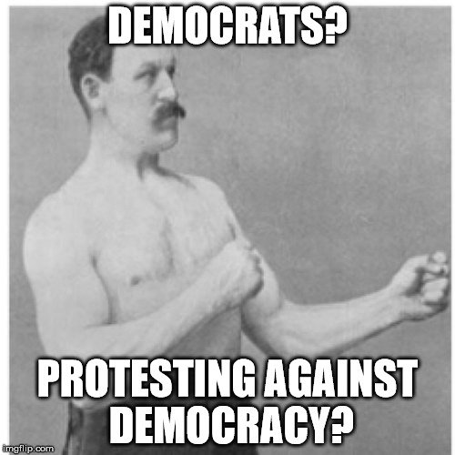 Overly Manly Man Meme | DEMOCRATS? PROTESTING AGAINST DEMOCRACY? | image tagged in memes,overly manly man | made w/ Imgflip meme maker