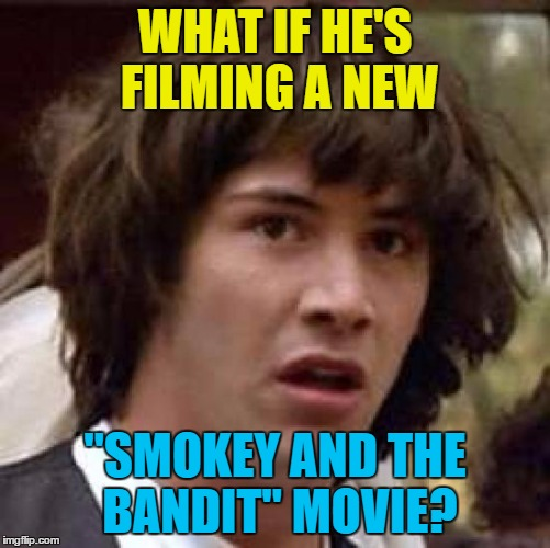 "Conspiracy Keanu Meme | WHAT IF HE'S FILMING A NEW ""SMOKEY AND THE BANDIT"" MOVIE? 