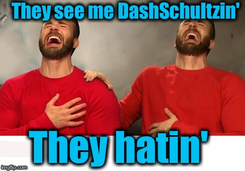 They see me DashSchultzin' They hatin' | made w/ Imgflip meme maker