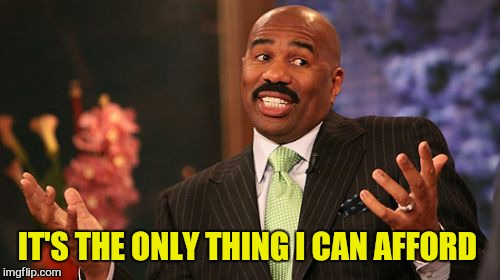 Steve Harvey Meme | IT'S THE ONLY THING I CAN AFFORD | image tagged in memes,steve harvey | made w/ Imgflip meme maker