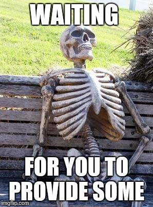 Waiting Skeleton Meme | WAITING FOR YOU TO PROVIDE SOME | image tagged in memes,waiting skeleton | made w/ Imgflip meme maker