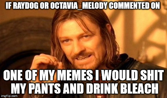 One Does Not Simply Meme | IF RAYDOG OR OCTAVIA_MELODY COMMENTED ON ONE OF MY MEMES I WOULD SHIT MY PANTS AND DRINK BLEACH | image tagged in memes,one does not simply | made w/ Imgflip meme maker