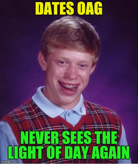 Bad Luck Brian Meme | DATES OAG NEVER SEES THE LIGHT OF DAY AGAIN | image tagged in memes,bad luck brian | made w/ Imgflip meme maker