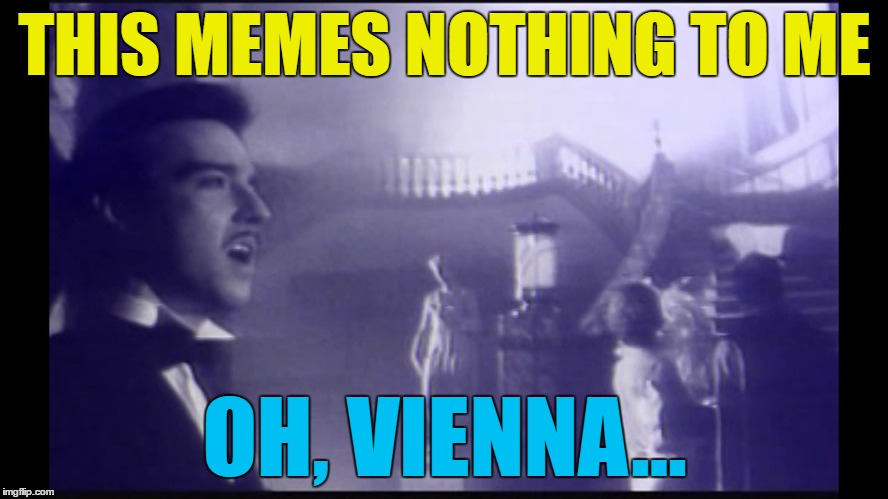 Dancing with memes in my eyes... | THIS MEMES NOTHING TO ME OH, VIENNA... | image tagged in memes,ultravox,vienna,music,80s music | made w/ Imgflip meme maker