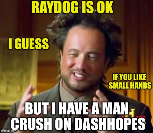 Ancient Aliens Meme | RAYDOG IS OK BUT I HAVE A MAN CRUSH ON DASHHOPES I GUESS IF YOU LIKE SMALL HANDS | image tagged in memes,ancient aliens | made w/ Imgflip meme maker
