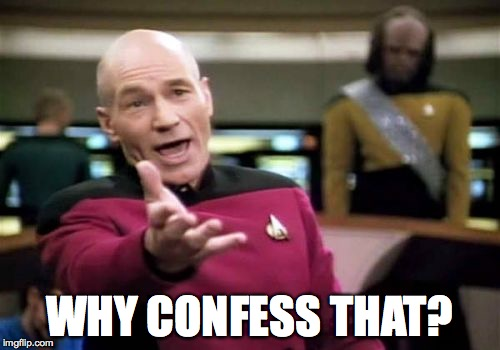 Picard Wtf Meme | WHY CONFESS THAT? | image tagged in memes,picard wtf | made w/ Imgflip meme maker