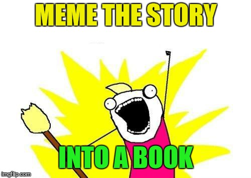 X All The Y Meme | MEME THE STORY INTO A BOOK | image tagged in memes,x all the y | made w/ Imgflip meme maker