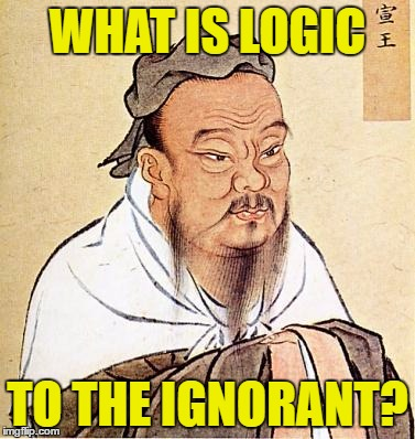 Confucious say | WHAT IS LOGIC TO THE IGNORANT? | image tagged in confucious say | made w/ Imgflip meme maker