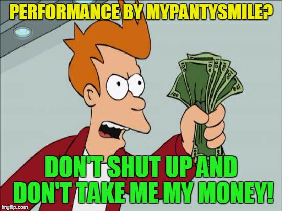 PERFORMANCE BY MYPANTYSMILE? DON'T SHUT UP AND DON'T TAKE ME MY MONEY! | made w/ Imgflip meme maker