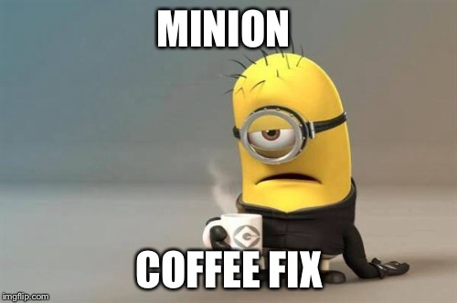 MINION COFFEE FIX | made w/ Imgflip meme maker