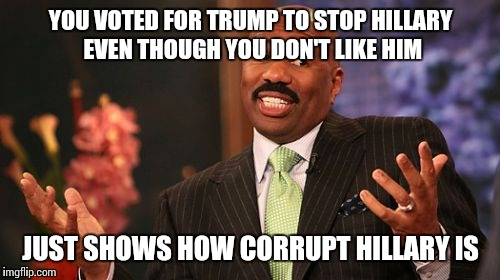 Steve Harvey Meme | YOU VOTED FOR TRUMP TO STOP HILLARY EVEN THOUGH YOU DON'T LIKE HIM JUST SHOWS HOW CORRUPT HILLARY IS | image tagged in memes,steve harvey | made w/ Imgflip meme maker