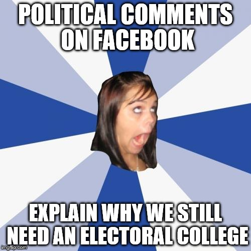 Comments on Facebook bring voter intelligence into question | POLITICAL COMMENTS ON FACEBOOK EXPLAIN WHY WE STILL NEED AN ELECTORAL COLLEGE | image tagged in memes,annoying facebook girl | made w/ Imgflip meme maker
