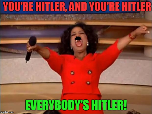 Oprah You Get A Meme | YOU'RE HITLER, AND YOU'RE HITLER EVERYBODY'S HITLER! | image tagged in memes,oprah you get a | made w/ Imgflip meme maker