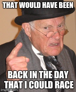 Back In My Day Meme | THAT WOULD HAVE BEEN BACK IN THE DAY THAT I COULD RACE | image tagged in memes,back in my day | made w/ Imgflip meme maker