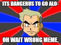 oh wait | ITS DANGERUS TO GO ALO- OH WAIT WRONG MEME. | image tagged in memes,professor oak,zelda | made w/ Imgflip meme maker
