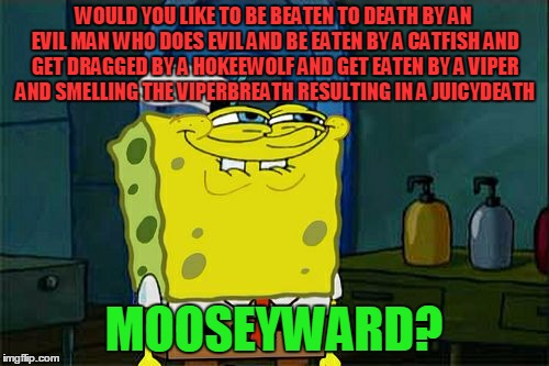 Dont You Squidward Meme | WOULD YOU LIKE TO BE BEATEN TO DEATH BY AN EVIL MAN WHO DOES EVIL AND BE EATEN BY A CATFISH AND GET DRAGGED BY A HOKEEWOLF AND GET EATEN BY  | image tagged in memes,dont you squidward | made w/ Imgflip meme maker