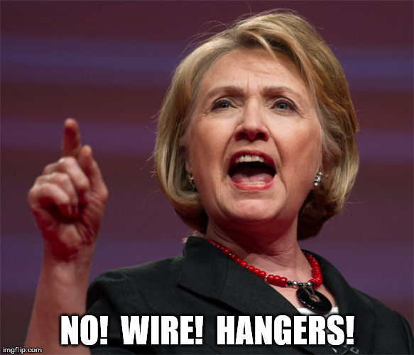 NO!  WIRE!  HANGERS! | image tagged in hrc,hillary clinton | made w/ Imgflip meme maker