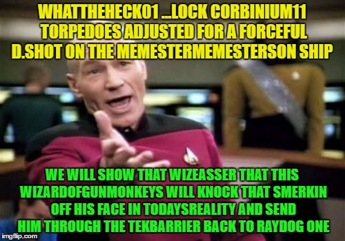 Picard Wtf Meme | WHATTHEHECK01 ...LOCK CORBINIUM11 TORPEDOES ADJUSTED FOR A FORCEFUL D.SHOT ON THE MEMESTERMEMESTERSON SHIP WE WILL SHOW THAT WIZEASSER THAT  | image tagged in memes,picard wtf | made w/ Imgflip meme maker