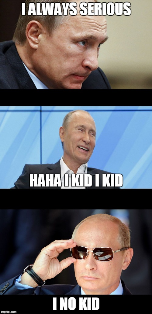 Putin Serious Joking | I ALWAYS SERIOUS I NO KID HAHA I KID I KID | image tagged in putin serious joking | made w/ Imgflip meme maker