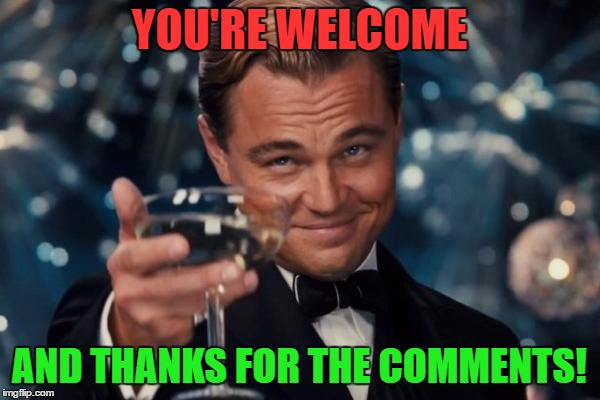 Leonardo Dicaprio Cheers Meme | YOU'RE WELCOME AND THANKS FOR THE COMMENTS! | image tagged in memes,leonardo dicaprio cheers | made w/ Imgflip meme maker