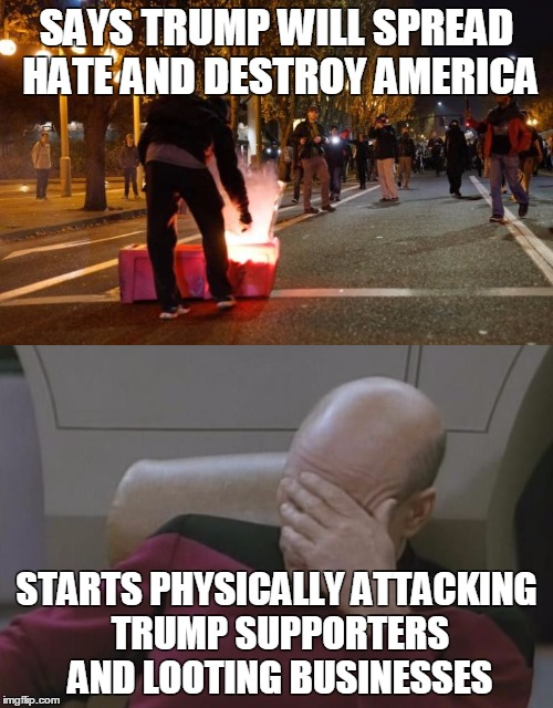 Liberal Fail | SAYS TRUMP WILL SPREAD HATE AND DESTROY AMERICA STARTS PHYSICALLY ATTACKING TRUMP SUPPORTERS AND LOOTING BUSINESSES | image tagged in liberal hypocrisy | made w/ Imgflip meme maker