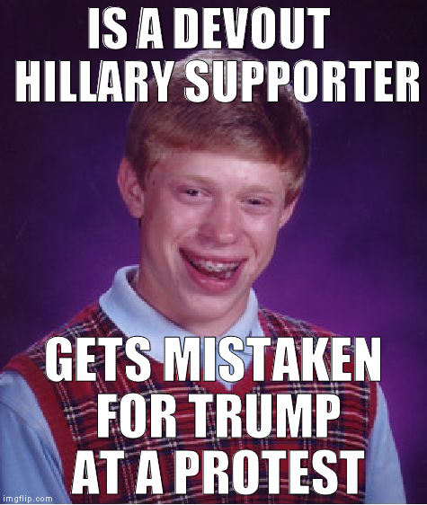 In a coma, only has male nurses | IS A DEVOUT  HILLARY SUPPORTER GETS MISTAKEN FOR TRUMP AT A PROTEST | image tagged in memes,bad luck brian,donald trump approves,hillary clinton for prison hospital 2016,mistaken identity | made w/ Imgflip meme maker