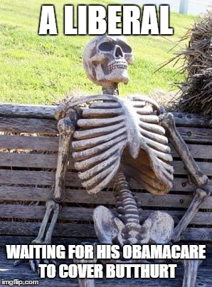 Muh butthurt | A LIBERAL WAITING FOR HIS OBAMACARE TO COVER BUTTHURT | image tagged in memes,waiting skeleton | made w/ Imgflip meme maker