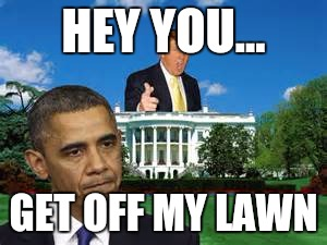 trump obama white house | HEY YOU... GET OFF MY LAWN | image tagged in trump obama white house | made w/ Imgflip meme maker