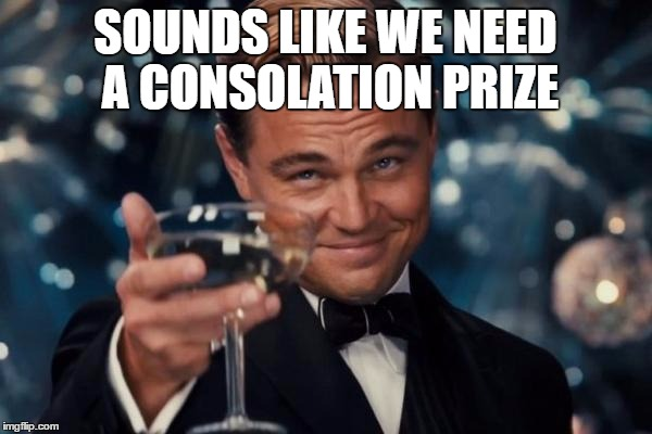 Leonardo Dicaprio Cheers Meme | SOUNDS LIKE WE NEED A CONSOLATION PRIZE | image tagged in memes,leonardo dicaprio cheers | made w/ Imgflip meme maker