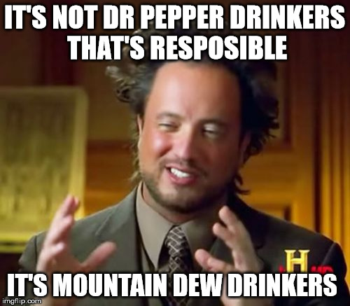Ancient Aliens Meme | IT'S NOT DR PEPPER DRINKERS THAT'S RESPOSIBLE IT'S MOUNTAIN DEW DRINKERS | image tagged in memes,ancient aliens | made w/ Imgflip meme maker