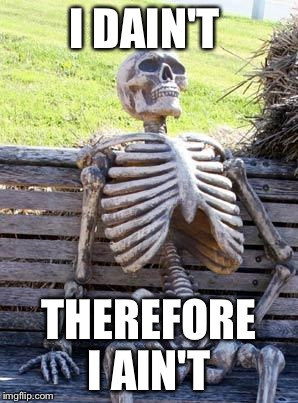 Waiting Skeleton Meme | I DAIN'T THEREFORE I AIN'T | image tagged in memes,waiting skeleton | made w/ Imgflip meme maker