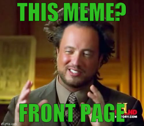 Ancient Aliens Meme | THIS MEME? FRONT PAGE | image tagged in memes,ancient aliens | made w/ Imgflip meme maker