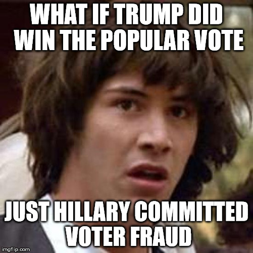 Conspiracy Keanu Meme | WHAT IF TRUMP DID WIN THE POPULAR VOTE JUST HILLARY COMMITTED VOTER FRAUD | image tagged in memes,conspiracy keanu | made w/ Imgflip meme maker